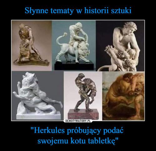 """Słynne tematy w historii sztuki """"Herkules próbujący podać  swojemu kotu tabletkę"""""""