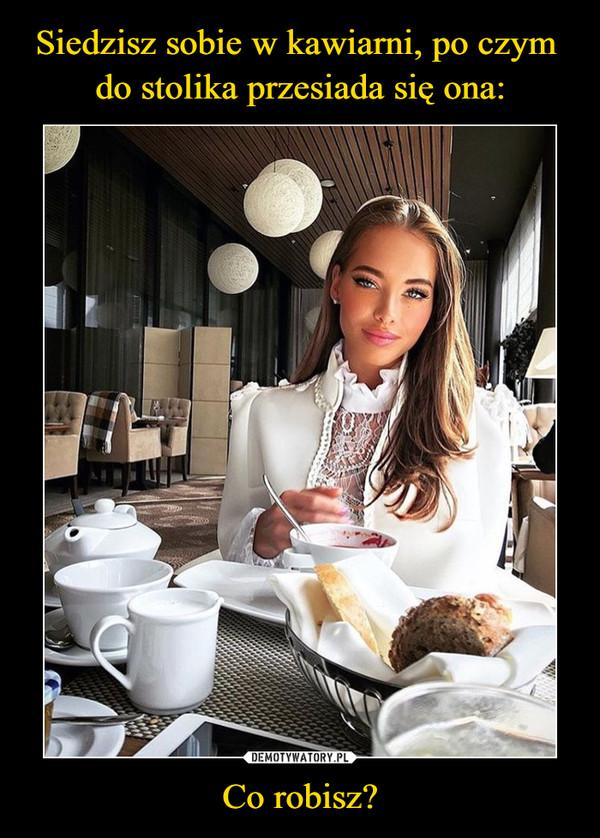 Siedzisz sobie w kawiarni, po czym  do stolika przesiada się ona: Co robisz?