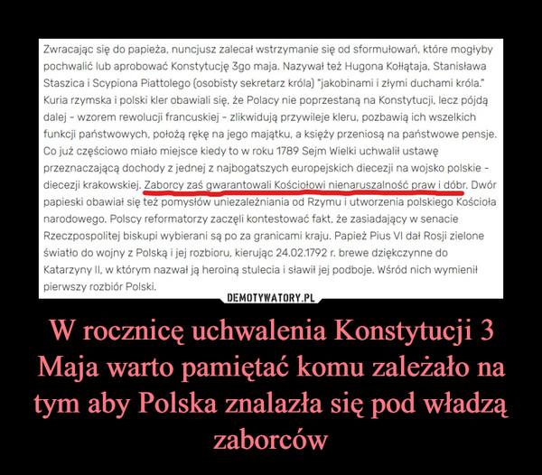 W rocznicę uchwalenia Konstytucji 3 Maja warto pamiętać komu zależało na tym aby Polska znalazła się pod władzą zaborców –
