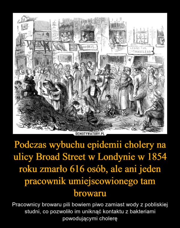 Podczas wybuchu epidemii cholery na ulicy Broad Street w Londynie w 1854 roku zmarło 616 osób, ale ani jeden pracownik umiejscowionego tam browaru