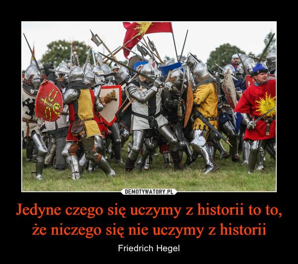 Jedyne czego się uczymy z historii to to, że niczego się nie uczymy z historii – Friedrich Hegel