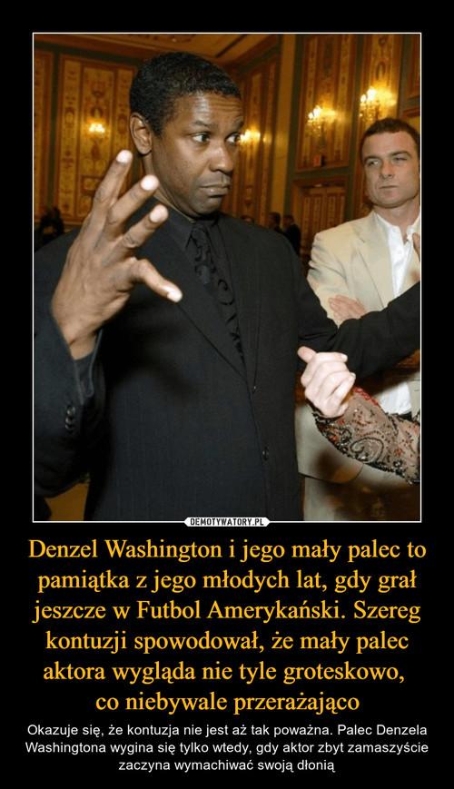 Denzel Washington i jego mały palec to pamiątka z jego młodych lat, gdy grał jeszcze w Futbol Amerykański. Szereg kontuzji spowodował, że mały palec aktora wygląda nie tyle groteskowo,  co niebywale przerażająco