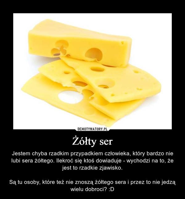 Żółty ser – Jestem chyba rzadkim przypadkiem człowieka, który bardzo nie lubi sera żółtego. Ilekroć się ktoś dowiaduje - wychodzi na to, że jest to rzadkie zjawisko.Są tu osoby, które też nie znoszą żółtego sera i przez to nie jedzą wielu dobroci? :D