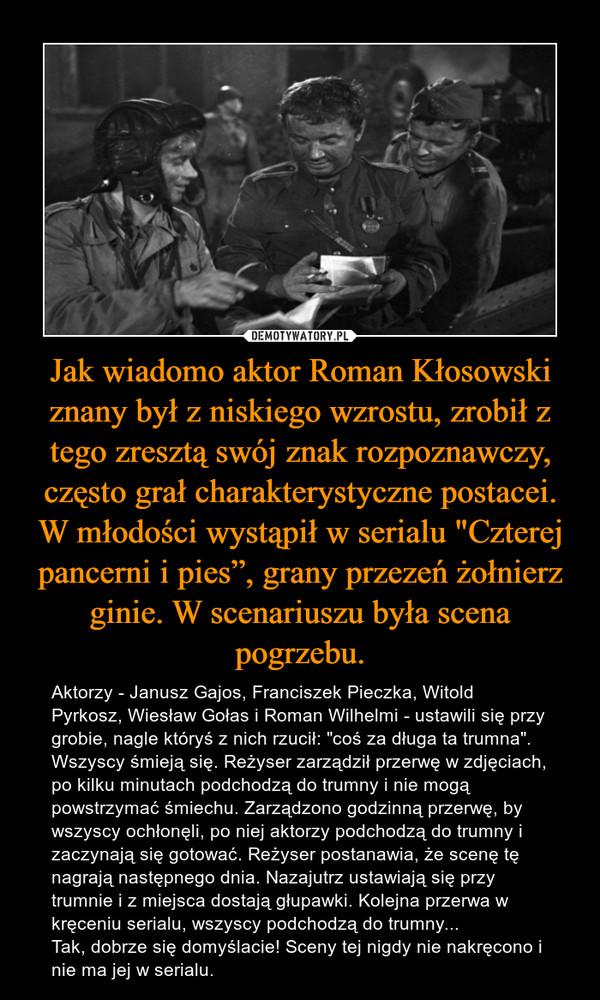 """Jak wiadomo aktor Roman Kłosowski znany był z niskiego wzrostu, zrobił z tego zresztą swój znak rozpoznawczy, często grał charakterystyczne postacei. W młodości wystąpił w serialu """"Czterej pancerni i pies"""", grany przezeń żołnierz ginie. W scenariuszu była scena pogrzebu. – Aktorzy - Janusz Gajos, Franciszek Pieczka, Witold Pyrkosz, Wiesław Gołas i Roman Wilhelmi - ustawili się przy grobie, nagle któryś z nich rzucił: """"coś za długa ta trumna"""". Wszyscy śmieją się. Reżyser zarządził przerwę w zdjęciach, po kilku minutach podchodzą do trumny i nie mogą powstrzymać śmiechu. Zarządzono godzinną przerwę, by wszyscy ochłonęli, po niej aktorzy podchodzą do trumny i zaczynają się gotować. Reżyser postanawia, że scenę tę nagrają następnego dnia. Nazajutrz ustawiają się przy trumnie i z miejsca dostają głupawki. Kolejna przerwa w kręceniu serialu, wszyscy podchodzą do trumny...Tak, dobrze się domyślacie! Sceny tej nigdy nie nakręcono i nie ma jej w serialu."""