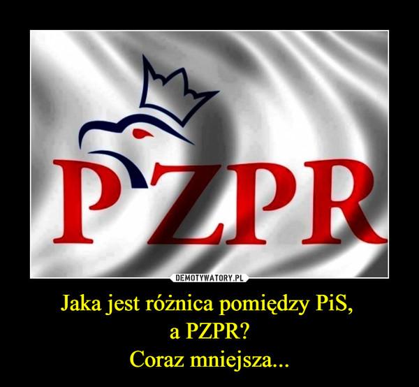 Jaka jest różnica pomiędzy PiS, a PZPR?Coraz mniejsza... –