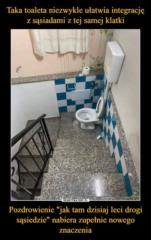 """Taka toaleta niezwykle ułatwia integrację z sąsiadami z tej samej klatki Pozdrowienie """"jak tam dzisiaj leci drogi sąsiedzie"""" nabiera zupełnie nowego znaczenia"""