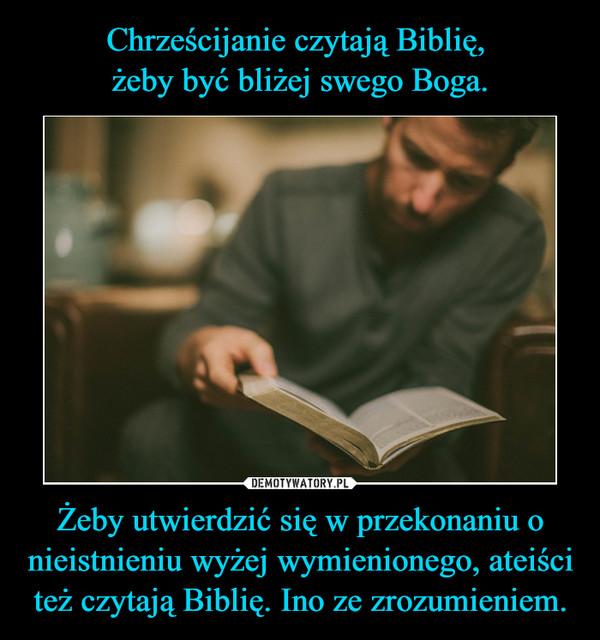 Żeby utwierdzić się w przekonaniu o nieistnieniu wyżej wymienionego, ateiści też czytają Biblię. Ino ze zrozumieniem. –