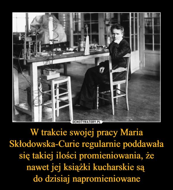 W trakcie swojej pracy Maria Skłodowska-Curie regularnie poddawała się takiej ilości promieniowania, że nawet jej książki kucharskie są do dzisiaj napromieniowane –