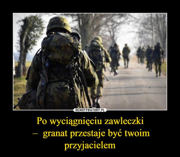 Po wyciągnięciu zawleczki –  granat przestaje być twoim przyjacielem –
