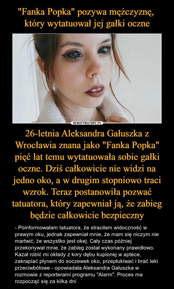 """""""Fanka Popka"""" pozywa mężczyznę,  który wytatuował jej gałki oczne 26-letnia Aleksandra Gałuszka z Wrocławia znana jako """"Fanka Popka"""" pięć lat temu wytatuowała sobie gałki oczne. Dziś całkowicie nie widzi na jedno oko, a w drugim stopniowo traci wzrok. Teraz postanowiła pozwać tatuatora, który zapewniał ją, że zabieg będzie całkowicie bezpieczny"""