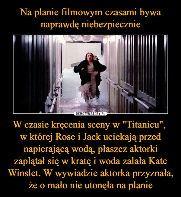 """W czasie kręcenia sceny w """"Titanicu"""", w której Rose i Jack uciekają przed napierającą wodą, płaszcz aktorki zaplątał się w kratę i woda zalała Kate Winslet. W wywiadzie aktorka przyznała, że o mało nie utonęła na planie –"""