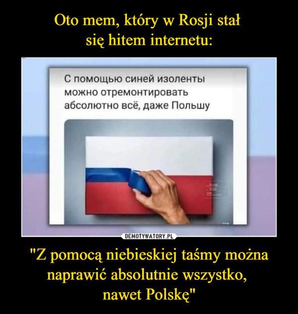 """""""Z pomocą niebieskiej taśmy można naprawić absolutnie wszystko, nawet Polskę"""" –"""