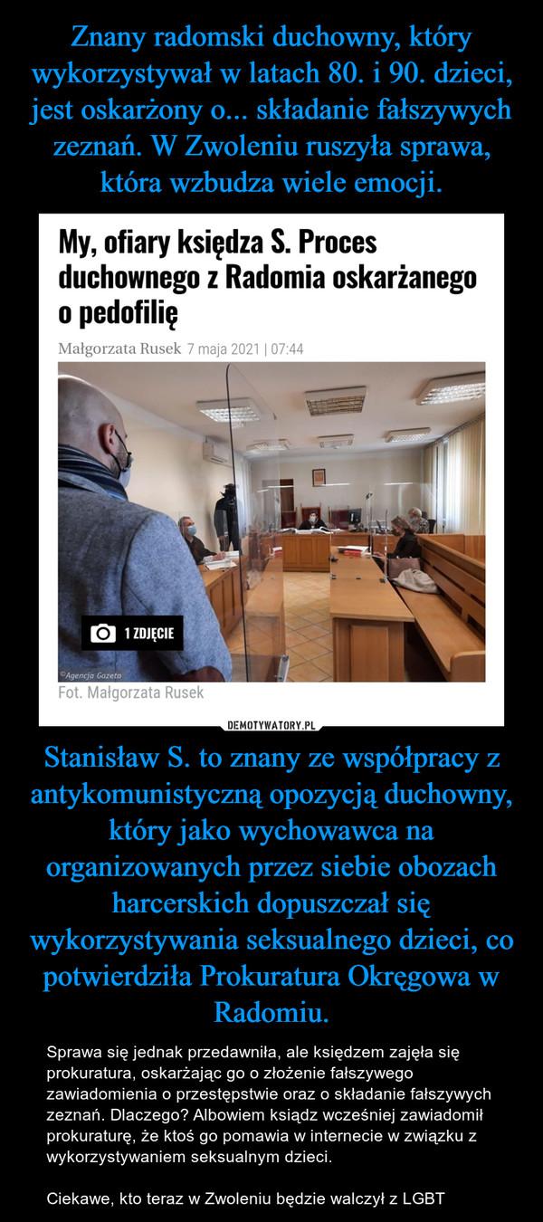 Stanisław S. to znany ze współpracy z antykomunistyczną opozycją duchowny, który jako wychowawca na organizowanych przez siebie obozach harcerskich dopuszczał się wykorzystywania seksualnego dzieci, co potwierdziła Prokuratura Okręgowa w Radomiu. – Sprawa się jednak przedawniła, ale księdzem zajęła się prokuratura, oskarżając go o złożenie fałszywego zawiadomienia o przestępstwie oraz o składanie fałszywych zeznań. Dlaczego? Albowiem ksiądz wcześniej zawiadomił prokuraturę, że ktoś go pomawia w internecie w związku z wykorzystywaniem seksualnym dzieci. Ciekawe, kto teraz w Zwoleniu będzie walczył z LGBT
