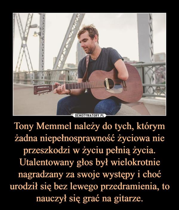 Tony Memmel należy do tych, którym żadna niepełnosprawność życiowa nie przeszkodzi w życiu pełnią życia.Utalentowany głos był wielokrotnie nagradzany za swoje występy i choć urodził się bez lewego przedramienia, to nauczył się grać na gitarze. –