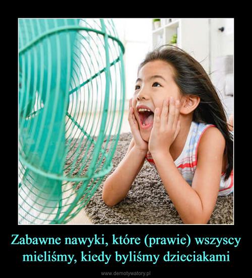Zabawne nawyki, które (prawie) wszyscy mieliśmy, kiedy byliśmy dzieciakami