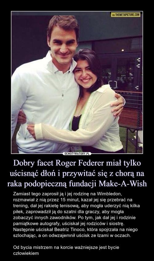 Dobry facet Roger Federer miał tylko uścisnąć dłoń i przywitać się z chorą na raka podopieczną fundacji Make-A-Wish