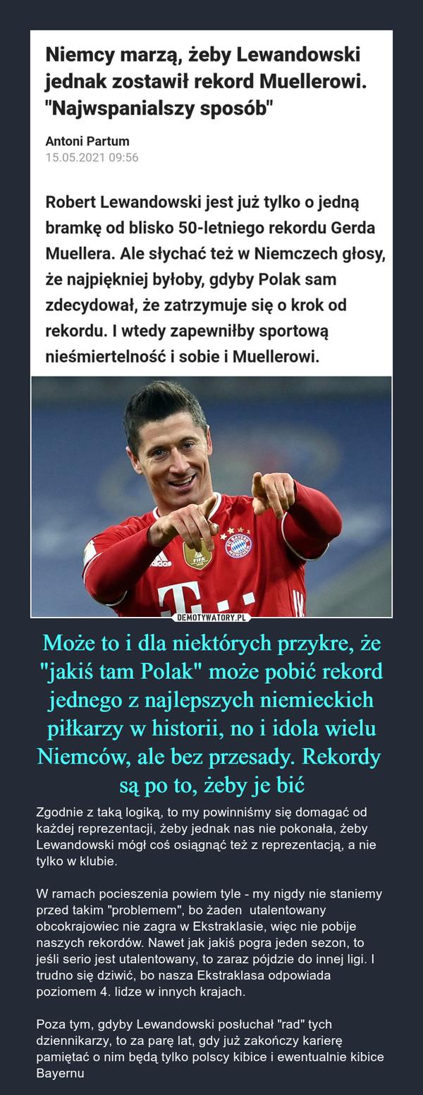 """Może to i dla niektórych przykre, że """"jakiś tam Polak"""" może pobić rekord jednego z najlepszych niemieckich piłkarzy w historii, no i idola wielu Niemców, ale bez przesady. Rekordy są po to, żeby je bić – Zgodnie z taką logiką, to my powinniśmy się domagać od każdej reprezentacji, żeby jednak nas nie pokonała, żeby Lewandowski mógł coś osiągnąć też z reprezentacją, a nie tylko w klubie. W ramach pocieszenia powiem tyle - my nigdy nie staniemy przed takim """"problemem"""", bo żaden  utalentowany obcokrajowiec nie zagra w Ekstraklasie, więc nie pobije naszych rekordów. Nawet jak jakiś pogra jeden sezon, to jeśli serio jest utalentowany, to zaraz pójdzie do innej ligi. I trudno się dziwić, bo nasza Ekstraklasa odpowiada poziomem 4. lidze w innych krajach. Poza tym, gdyby Lewandowski posłuchał """"rad"""" tych dziennikarzy, to za parę lat, gdy już zakończy karierę pamiętać o nim będą tylko polscy kibice i ewentualnie kibice Bayernu Niemcy marzą, żeby Lewandowski jednak zostawił rekord Muellerowi. """"Najwspanialszy sposób""""Antoni Partum 15.05.2021 09:56Robert Lewandowski jest już tylko o jedną bramkę od blisko 50-letniego rekordu Gerda Muellera. Ale słychać też w Niemczech głosy, że najpiękniej byłoby, gdyby Polak sam zdecydował, że zatrzymuje się o krok od rekordu. I wtedy zapewniłby sportową nieśmiertelność i sobie i Muellerowi."""