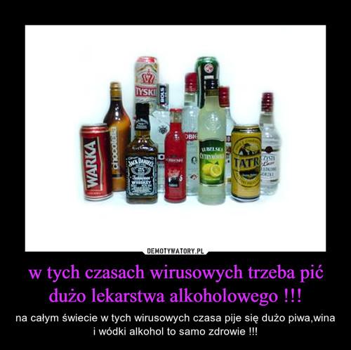 w tych czasach wirusowych trzeba pić dużo lekarstwa alkoholowego !!!
