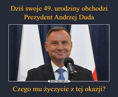 Dziś swoje 49. urodziny obchodzi Prezydent Andrzej Duda Czego mu życzycie z tej okazji?