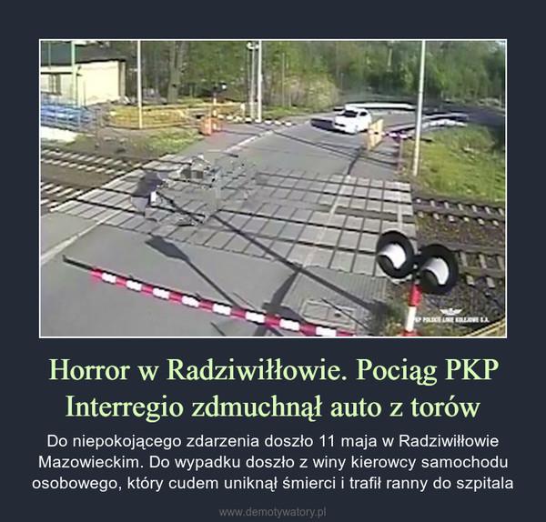 Horror w Radziwiłłowie. Pociąg PKP Interregio zdmuchnął auto z torów – Do niepokojącego zdarzenia doszło 11 maja w Radziwiłłowie Mazowieckim. Do wypadku doszło z winy kierowcy samochodu osobowego, który cudem uniknął śmierci i trafił ranny do szpitala