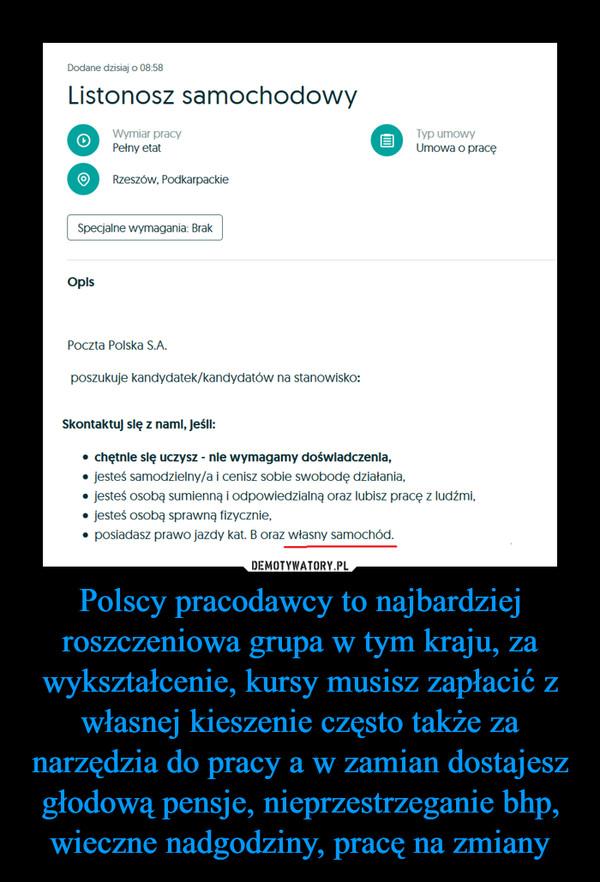 Polscy pracodawcy to najbardziej roszczeniowa grupa w tym kraju, za wykształcenie, kursy musisz zapłacić z własnej kieszenie często także za narzędzia do pracy a w zamian dostajesz głodową pensje, nieprzestrzeganie bhp, wieczne nadgodziny, pracę na zmiany –