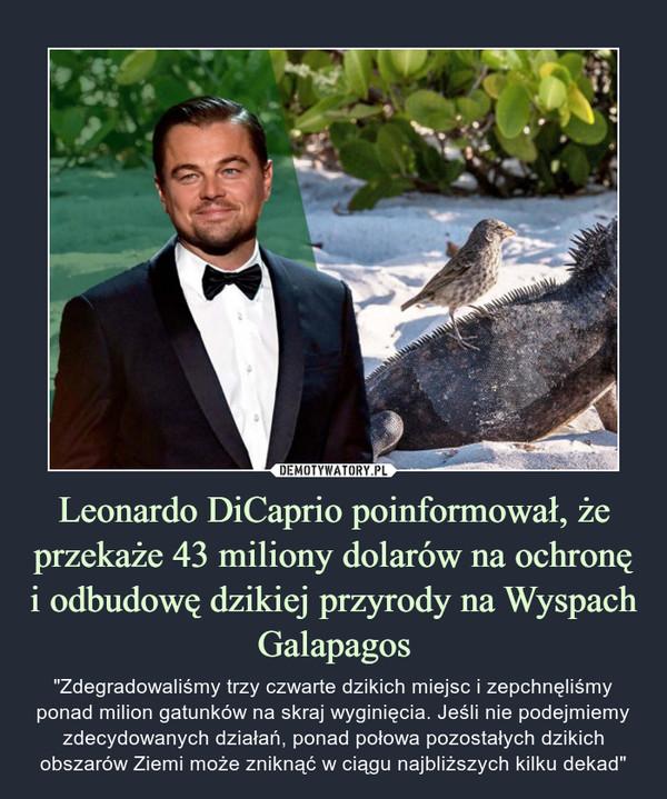 """Leonardo DiCaprio poinformował, że przekaże 43 miliony dolarów na ochronę i odbudowę dzikiej przyrody na Wyspach Galapagos – """"Zdegradowaliśmy trzy czwarte dzikich miejsc i zepchnęliśmy ponad milion gatunków na skraj wyginięcia. Jeśli nie podejmiemy zdecydowanych działań, ponad połowa pozostałych dzikich obszarów Ziemi może zniknąć w ciągu najbliższych kilku dekad"""""""