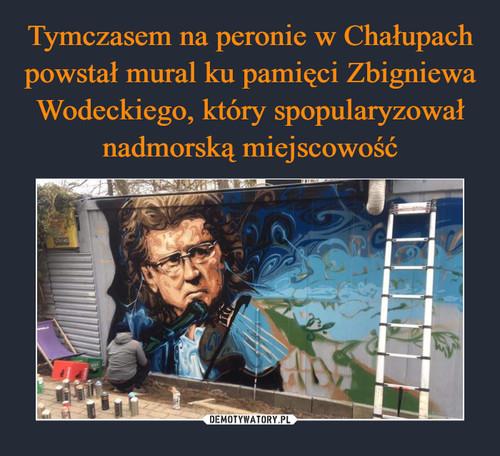 Tymczasem na peronie w Chałupach powstał mural ku pamięci Zbigniewa Wodeckiego, który spopularyzował nadmorską miejscowość