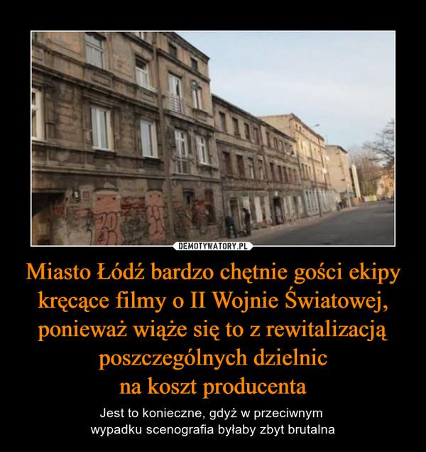 Miasto Łódź bardzo chętnie gości ekipy kręcące filmy o II Wojnie Światowej, ponieważ wiąże się to z rewitalizacją poszczególnych dzielnicna koszt producenta – Jest to konieczne, gdyż w przeciwnym wypadku scenografia byłaby zbyt brutalna