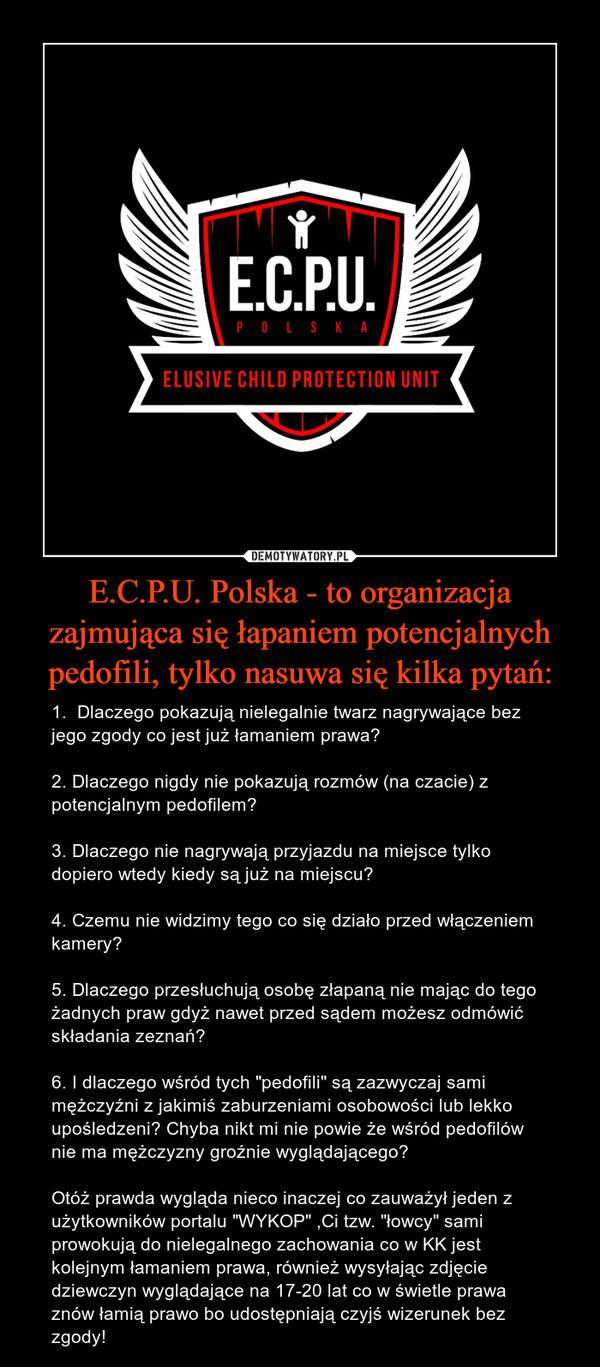"""E.C.P.U. Polska - to organizacja zajmująca się łapaniem potencjalnych pedofili, tylko nasuwa się kilka pytań: – 1.  Dlaczego pokazują nielegalnie twarz nagrywające bez jego zgody co jest już łamaniem prawa?2. Dlaczego nigdy nie pokazują rozmów (na czacie) z potencjalnym pedofilem?3. Dlaczego nie nagrywają przyjazdu na miejsce tylko dopiero wtedy kiedy są już na miejscu?4. Czemu nie widzimy tego co się działo przed włączeniem kamery?5. Dlaczego przesłuchują osobę złapaną nie mając do tego żadnych praw gdyż nawet przed sądem możesz odmówić składania zeznań?6. I dlaczego wśród tych """"pedofili"""" są zazwyczaj sami mężczyźni z jakimiś zaburzeniami osobowości lub lekko  upośledzeni? Chyba nikt mi nie powie że wśród pedofilów nie ma mężczyzny groźnie wyglądającego?Otóż prawda wygląda nieco inaczej co zauważył jeden z użytkowników portalu """"WYKOP"""" ,Ci tzw. """"łowcy"""" sami prowokują do nielegalnego zachowania co w KK jest kolejnym łamaniem prawa, również wysyłając zdjęcie dziewczyn wyglądające na 17-20 lat co w świetle prawa znów łamią prawo bo udostępniają czyjś wizerunek bez zgody!"""