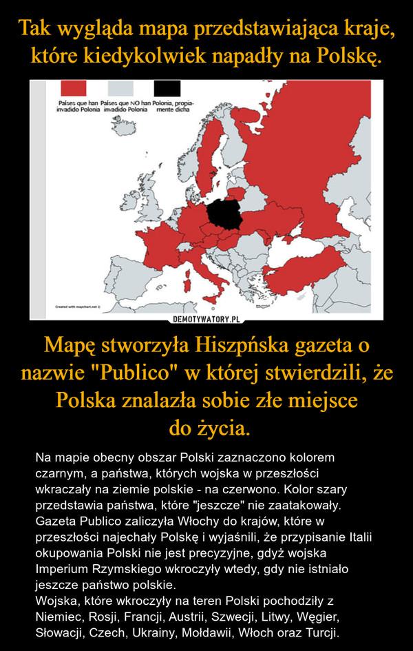 """Mapę stworzyła Hiszpńska gazeta o nazwie """"Publico"""" w której stwierdzili, że Polska znalazła sobie złe miejsce do życia. – Na mapie obecny obszar Polski zaznaczono kolorem czarnym, a państwa, których wojska w przeszłości wkraczały na ziemie polskie - na czerwono. Kolor szary przedstawia państwa, które """"jeszcze"""" nie zaatakowały.Gazeta Publico zaliczyła Włochy do krajów, które w przeszłości najechały Polskę i wyjaśnili, że przypisanie Italii okupowania Polski nie jest precyzyjne, gdyż wojska Imperium Rzymskiego wkroczyły wtedy, gdy nie istniało jeszcze państwo polskie.Wojska, które wkroczyły na teren Polski pochodziły z Niemiec, Rosji, Francji, Austrii, Szwecji, Litwy, Węgier, Słowacji, Czech, Ukrainy, Mołdawii, Włoch oraz Turcji."""