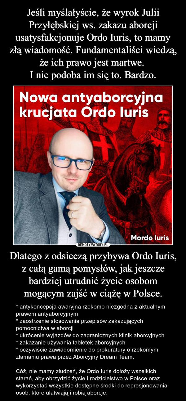 Dlatego z odsieczą przybywa Ordo Iuris, z całą gamą pomysłów, jak jeszcze bardziej utrudnić życie osobom mogącym zajść w ciążę w Polsce. – * antykoncepcja awaryjna rzekomo niezgodna z aktualnym prawem antyaborcyjnym* zaostrzenie stosowania przepisów zakazujących pomocnictwa w aborcji* ukrócenie wyjazdów do zagranicznych klinik aborcyjnych* zakazanie używania tabletek aborcyjnych* oczywiście zawiadomienie do prokuratury o rzekomym złamaniu prawa przez Aborcyjny Dream Team.  Cóż, nie mamy złudzeń, że Ordo Iuris dołoży wszelkich starań, aby obrzydzić życie i rodzicielstwo w Polsce oraz wykorzystać wszystkie dostępne środki do represjonowania osób, które ułatwiają i robią aborcje.