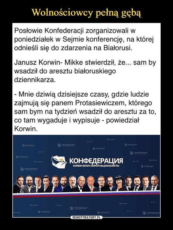 –  Posłowie Konfederacji zorganizowali wponiedziałek w Sejmie konferencję, na którejodnieśli się do zdarzenia na Białorusi.Janusz Korwin- Mikke stwierdził, że... sam bywsadził do aresztu białoruskiegodziennikarza.- Mnie dziwią dzisiejsze czasy, gdzie ludziezajmują się panem Protasiewiczem, któregosam bym na tydzień wsadził do aresztu za to,co tam wygaduje i wypisuje - powiedziałKorwin.