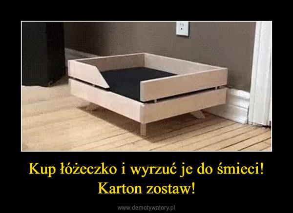 Kup łóżeczko i wyrzuć je do śmieci!Karton zostaw! –