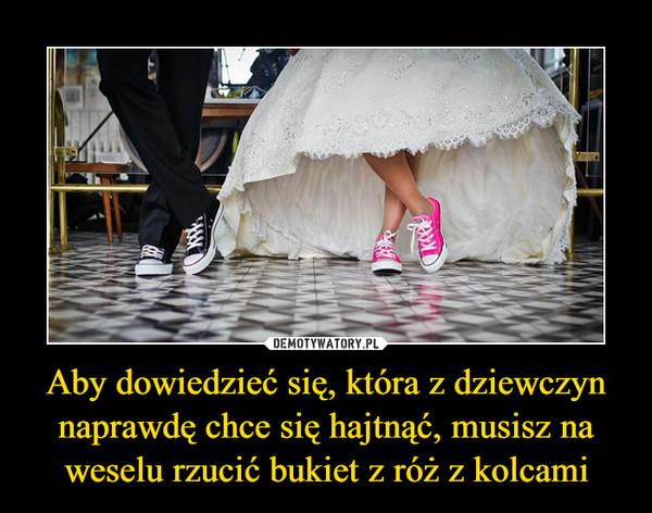 Aby dowiedzieć się, która z dziewczyn naprawdę chce się hajtnąć, musisz na weselu rzucić bukiet z róż z kolcami –