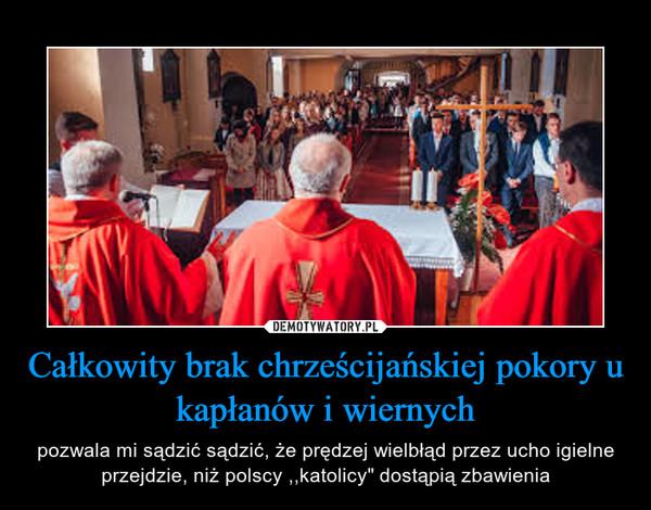 """Całkowity brak chrześcijańskiej pokory u kapłanów i wiernych – pozwala mi sądzić sądzić, że prędzej wielbłąd przez ucho igielne przejdzie, niż polscy ,,katolicy"""" dostąpią zbawienia"""