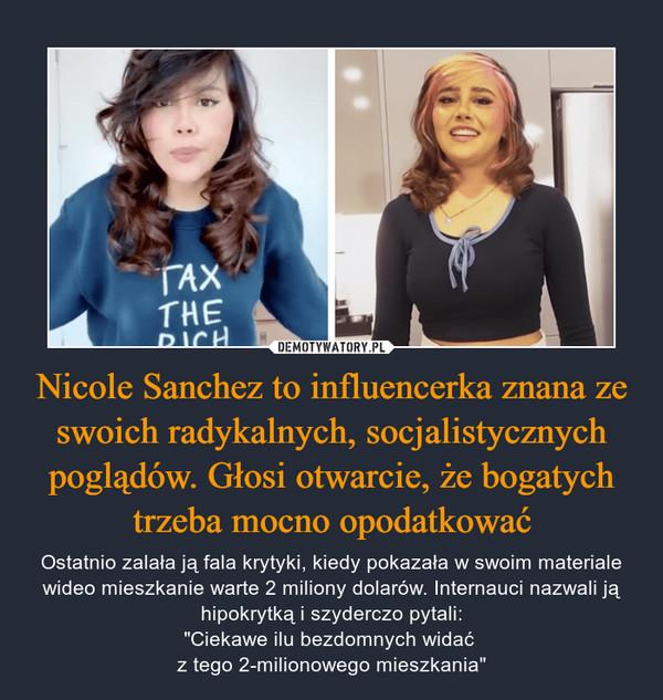 """Nicole Sanchez to influencerka znana ze swoich radykalnych, socjalistycznych poglądów. Głosi otwarcie, że bogatych trzeba mocno opodatkować – Ostatnio zalała ją fala krytyki, kiedy pokazała w swoim materiale wideo mieszkanie warte 2 miliony dolarów. Internauci nazwali ją hipokrytką i szyderczo pytali:""""Ciekawe ilu bezdomnych widać z tego 2-milionowego mieszkania"""""""
