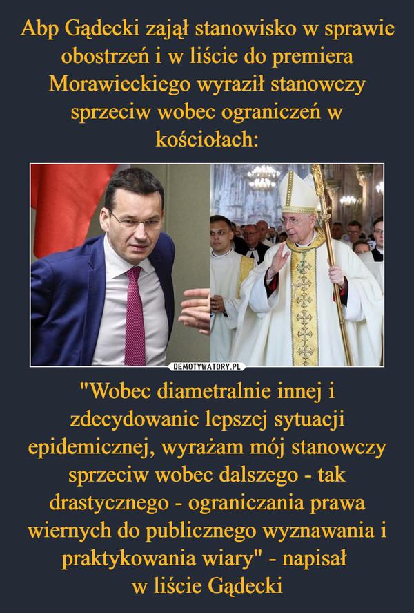 """""""Wobec diametralnie innej i zdecydowanie lepszej sytuacji epidemicznej, wyrażam mój stanowczy sprzeciw wobec dalszego - tak drastycznego - ograniczania prawa wiernych do publicznego wyznawania i praktykowania wiary"""" - napisał w liście Gądecki –"""