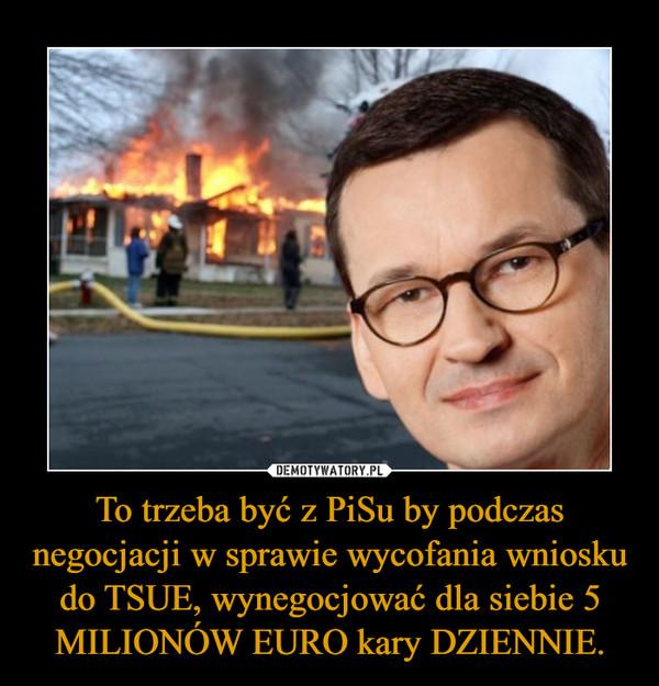 To trzeba być z PiSu by podczas negocjacji w sprawie wycofania wniosku do TSUE, wynegocjować dla siebie 5 MILIONÓW EURO kary DZIENNIE. –