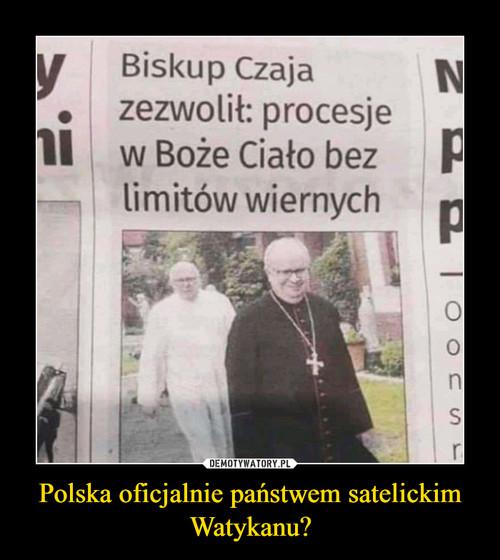 Polska oficjalnie państwem satelickim Watykanu?