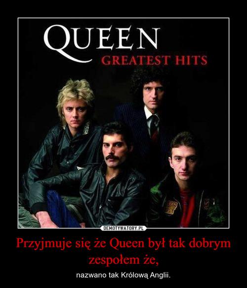 Przyjmuje się że Queen był tak dobrym zespołem że,
