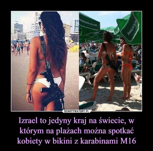 Izrael to jedyny kraj na świecie, w którym na plażach można spotkać kobiety w bikini z karabinami M16