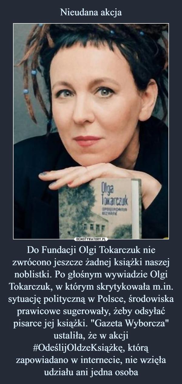 """Do Fundacji Olgi Tokarczuk nie zwrócono jeszcze żadnej książki naszej noblistki. Po głośnym wywiadzie Olgi Tokarczuk, w którym skrytykowała m.in. sytuację polityczną w Polsce, środowiska prawicowe sugerowały, żeby odsyłać pisarce jej książki. """"Gazeta Wyborcza"""" ustaliła, że w akcji #OdeślijOldzeKsiążkę, którą zapowiadano w internecie, nie wzięła udziału ani jedna osoba –"""
