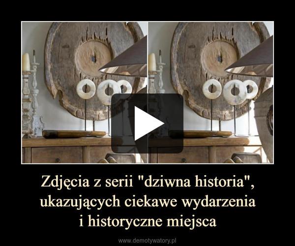 """Zdjęcia z serii """"dziwna historia"""", ukazujących ciekawe wydarzeniai historyczne miejsca –"""