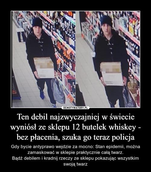 Ten debil najzwyczajniej w świecie wyniósł ze sklepu 12 butelek whiskey - bez płacenia, szuka go teraz policja