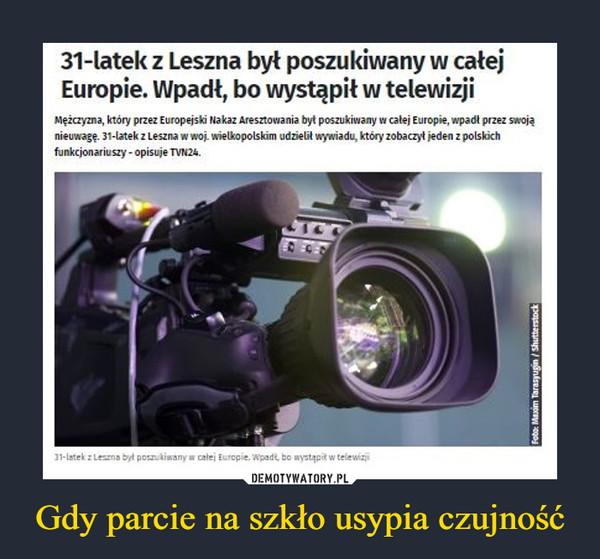 Gdy parcie na szkło usypia czujność –  31-latek z Leszna był poszukiwany w całejEuropie. Wpadł, bo wystąpił w telewizjiMężczyzna, który przez Europejski Nakaz Aresztowania był poszukiwany w całej Europie, wpadt przez swojąnieuwagę. 31-latek z Leszna w woj. wielkopolskim udzielił wywiadu, który zobaczył jeden z polskichfunkcjonariuszy - opisuje TVN24.31-latek z Lesna był posnikiwany w calej Europie. Wpadt, bo wystąpit w telewizjiFoto: Maxim Tarasyugin / Shutterstock