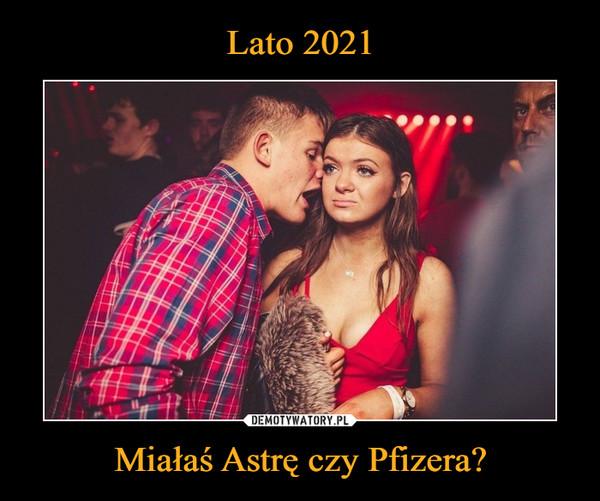 Lato 2021 Miałaś Astrę czy Pfizera?
