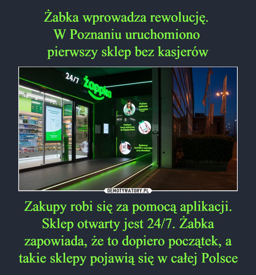 Żabka wprowadza rewolucję.  W Poznaniu uruchomiono  pierwszy sklep bez kasjerów Zakupy robi się za pomocą aplikacji. Sklep otwarty jest 24/7. Żabka zapowiada, że to dopiero początek, a takie sklepy pojawią się w całej Polsce