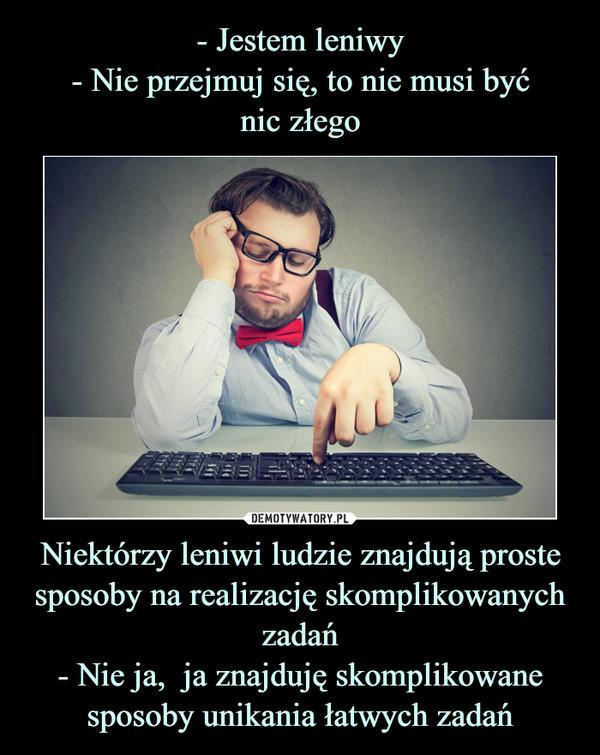 Niektórzy leniwi ludzie znajdują proste sposoby na realizację skomplikowanych zadań- Nie ja,  ja znajduję skomplikowane sposoby unikania łatwych zadań –