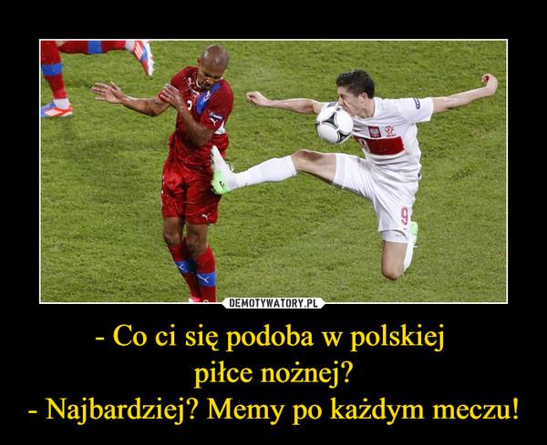 - Co ci się podoba w polskiej piłce nożnej?- Najbardziej? Memy po każdym meczu! –