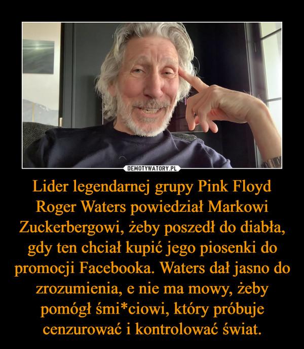 Lider legendarnej grupy Pink Floyd Roger Waters powiedział Markowi Zuckerbergowi, żeby poszedł do diabła, gdy ten chciał kupić jego piosenki do promocji Facebooka. Waters dał jasno do zrozumienia, e nie ma mowy, żeby pomógł śmi*ciowi, który próbuje cenzurować i kontrolować świat. –